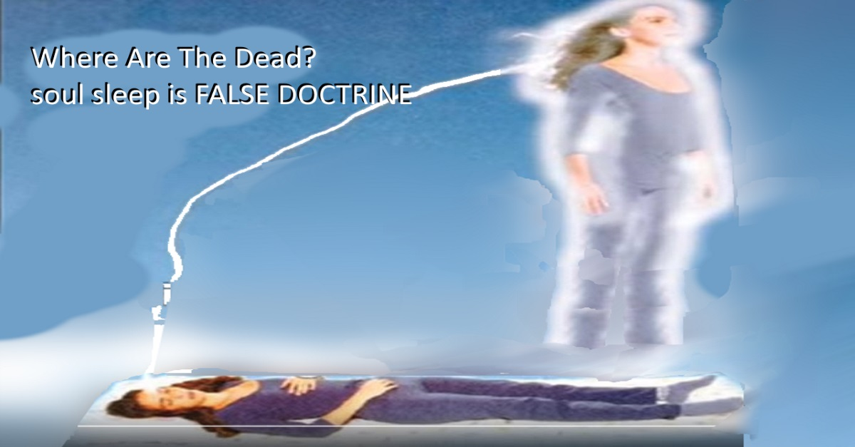 Where Are The Dead? soul sleep is FALSE DOCTRINE